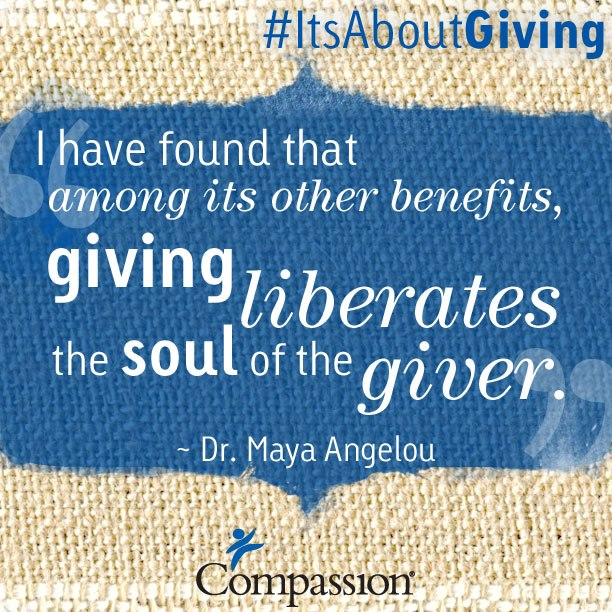 Giving liberates the soul of the giver. -Maya Angelou